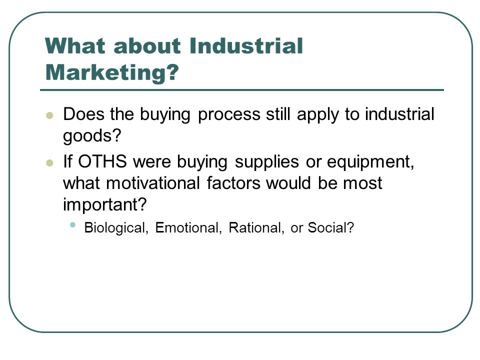 What about Industrial Marketing? Does the buying process still apply to industrial goods? If OTHS were buying supplies or equipment, what motivational