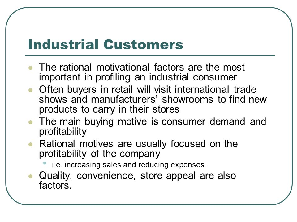 Industrial Customers The rational motivational factors are the most important in profiling an industrial consumer Often buyers in retail will visit in