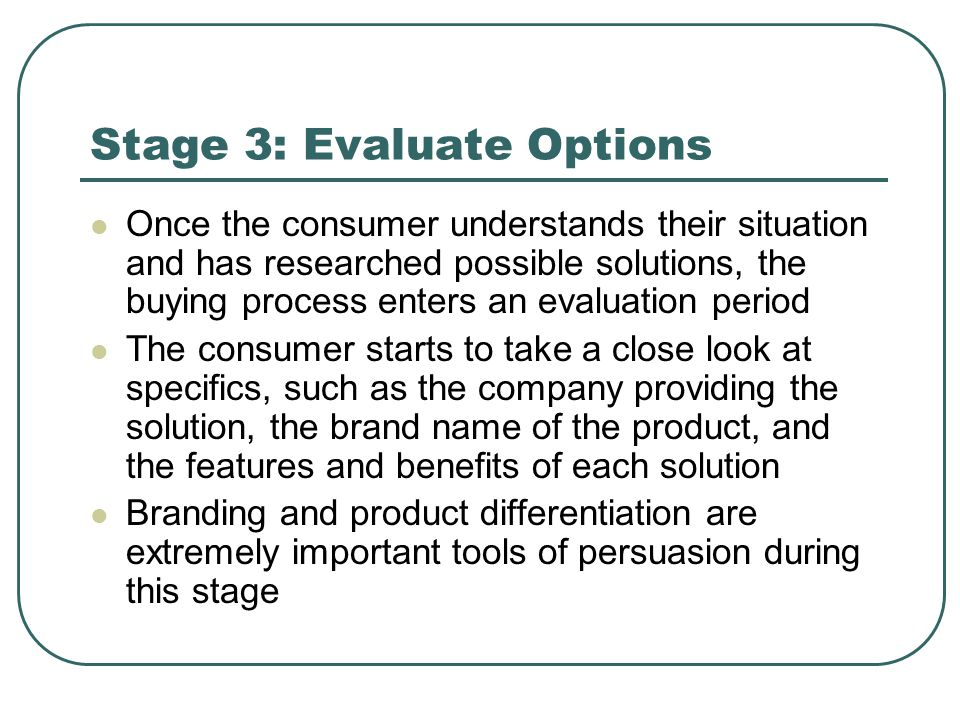 Stage 3: Evaluate Options Once the consumer understands their situation and has researched possible solutions, the buying process enters an evaluation