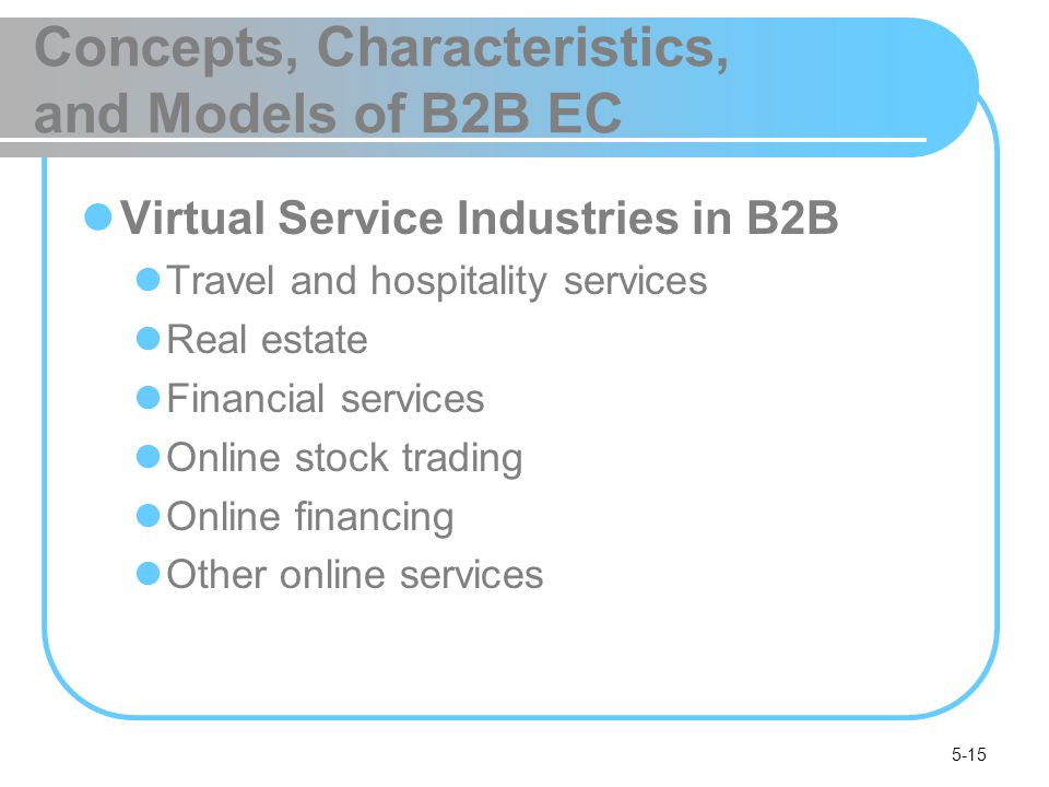 5-15 Concepts, Characteristics, and Models of B2B EC Virtual Service Industries in B2B Travel and hospitality services Real estate Financial services