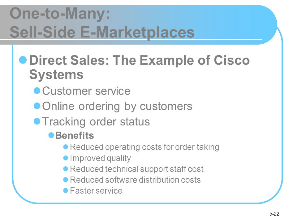 5-22 One-to-Many: Sell-Side E-Marketplaces Direct Sales: The Example of Cisco Systems Customer service Online ordering by customers Tracking order sta