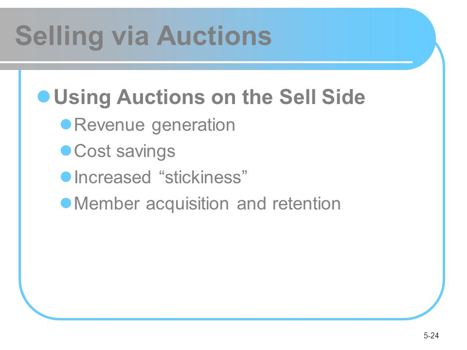 5-24 Selling via Auctions Using Auctions on the Sell Side Revenue generation Cost savings Increased stickiness Member acquisition and retention