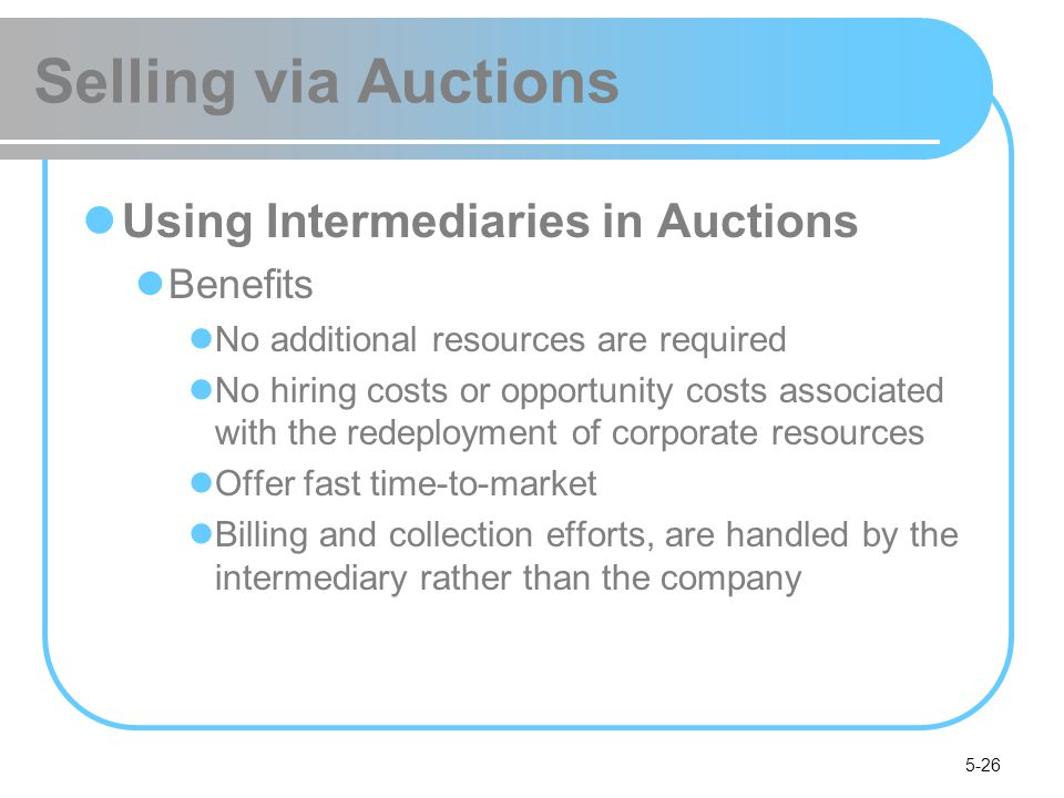 5-26 Selling via Auctions Using Intermediaries in Auctions Benefits No additional resources are required No hiring costs or opportunity costs associat