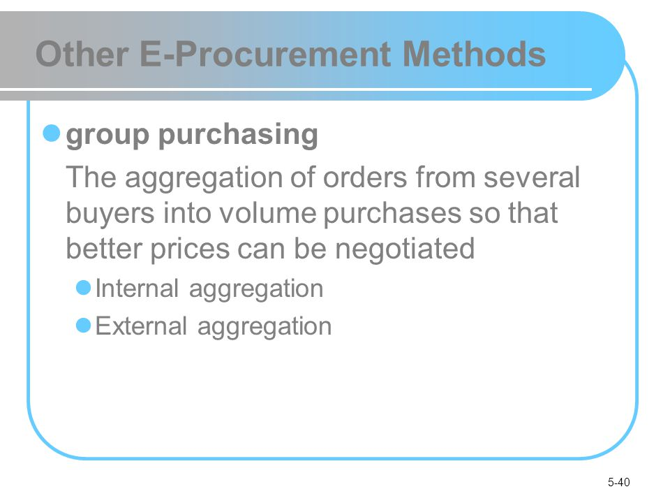 5-40 Other E-Procurement Methods group purchasing The aggregation of orders from several buyers into volume purchases so that better prices can be neg