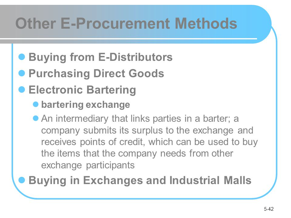 5-42 Other E-Procurement Methods Buying from E-Distributors Purchasing Direct Goods Electronic Bartering bartering exchange An intermediary that links