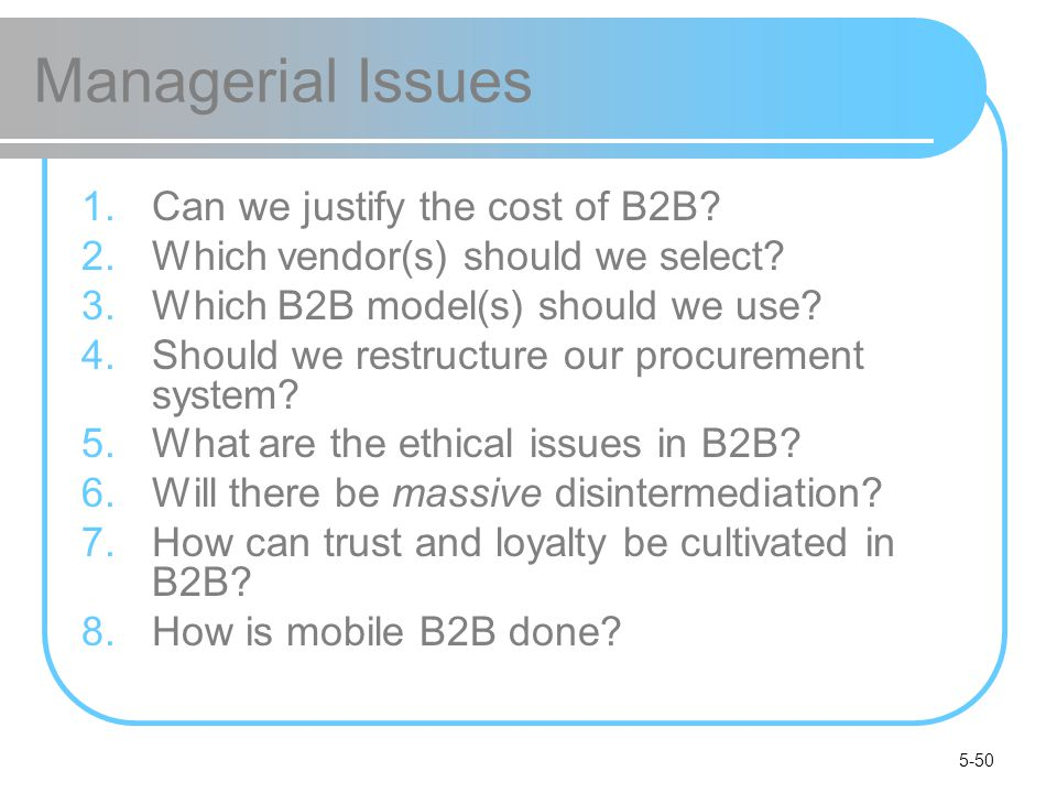 5-50 Managerial Issues 1.Can we justify the cost of B2B? 2.Which vendor(s) should we select? 3.Which B2B model(s) should we use? 4.Should we restructu