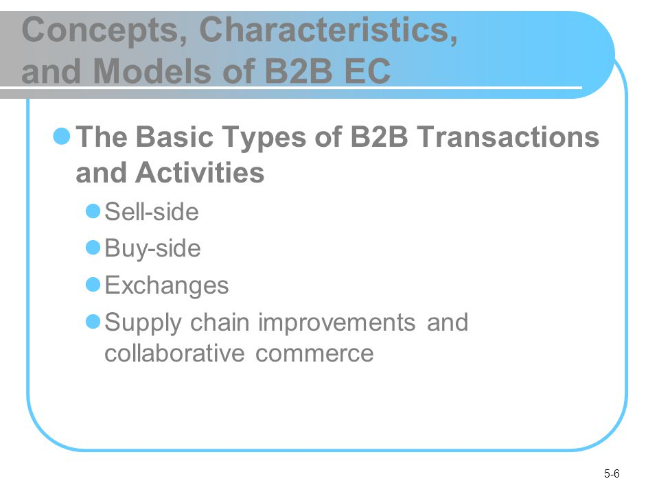 5-17 Concepts, Characteristics, and Models of B2B EC The Benefits of B2B Reduces inventory levels and costs Enables customized online catalogs with different prices for different customers Increases production flexibility, permitting just-in- time delivery Reduces procurement costs (for buyers) Facilitates customization via configuration (e.g., at Cisco) Provides for efficient customer service Increases opportunities for collaboration