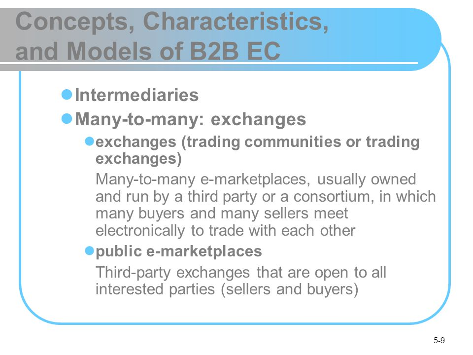 5-10 Concepts, Characteristics, and Models of B2B EC Supply chain activities and collaborative commerce B2B2C B2B Characteristics Parties to the transaction: sellers, buyers, and intermediaries online intermediary An online third party that brokers a transaction online between a buyer and a seller; may be virtual or click-and-mortar