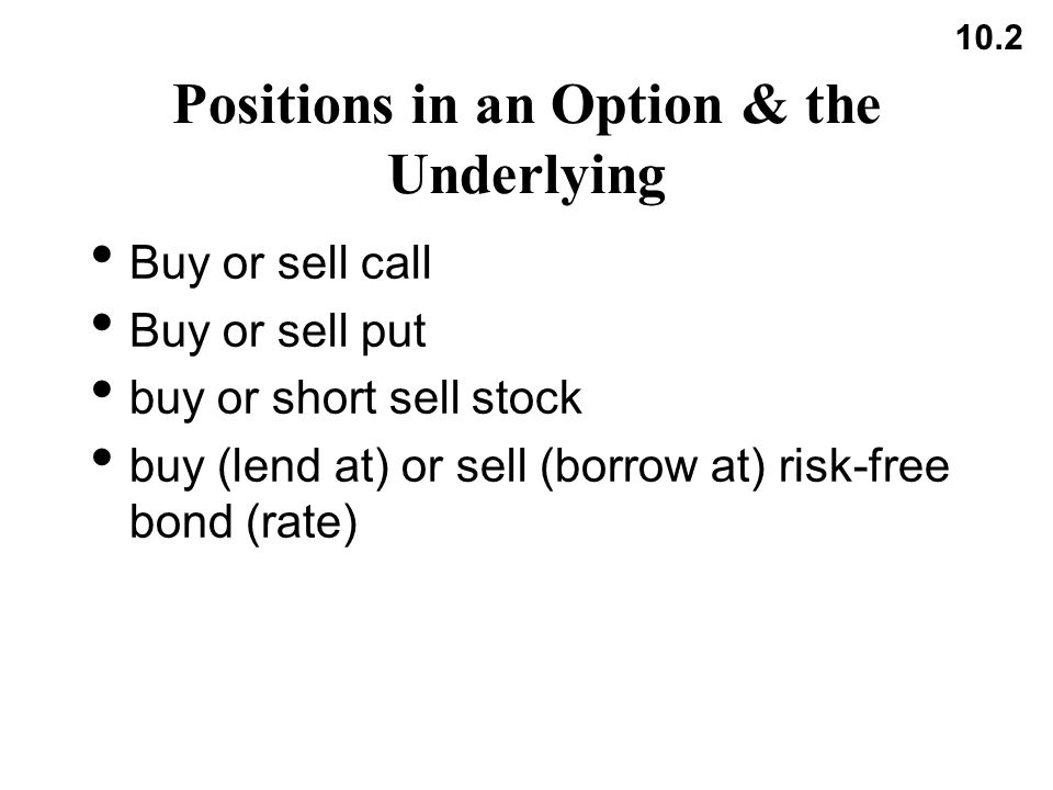 10.2 Positions in an Option & the Underlying Buy or sell call Buy or sell put buy or short sell stock buy (lend at) or sell (borrow at) risk-free bond (rate)
