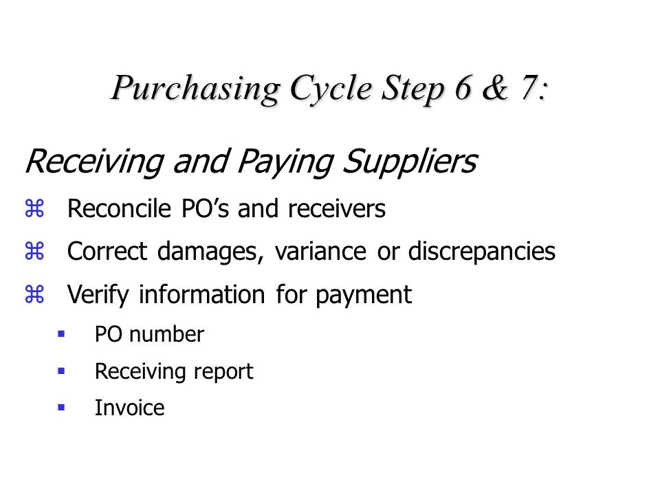 Purchasing Cycle Step 4 & 5: Issue POs and Follow-up zPOs are legal offers to purchase zPurchasing must follow-up on open POs Monitor past due POs and critical need components zWork with suppliers zTake corrective action Expediting components, alternative supply sources, reschedule production, etc.