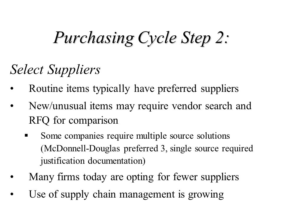 Purchasing Cycle Step 1: Receive and analyze purchase requisition Minimum Required Information: Identity of requestor, approval, and charge number/account Specification Quantity and unit of measure Required delivery date and place Additional supplemental information