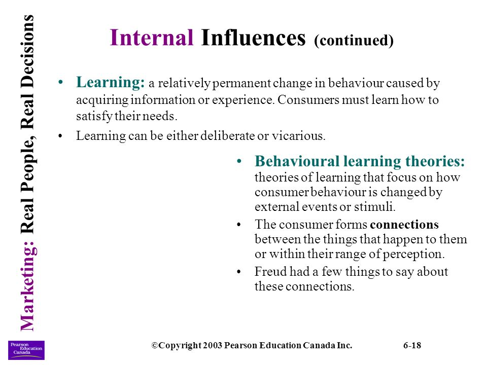 Marketing: Real People, Real Decisions ©Copyright 2003 Pearson Education Canada Inc.6-18 Internal Influences (continued) Learning: a relatively perman