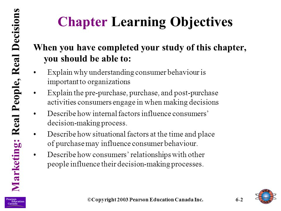 Marketing: Real People, Real Decisions ©Copyright 2003 Pearson Education Canada Inc.6-23 Internal Influences (continued) Personality: the psychological characteristics that consistently influence the way a person responds to situations in the environment.