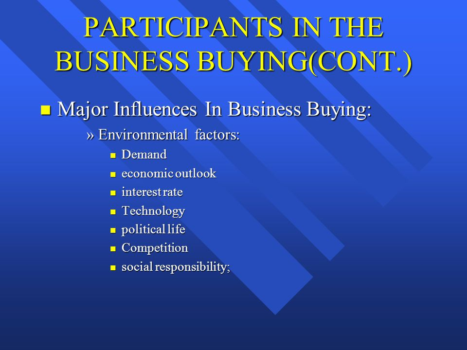 PARTICIPANTS IN THE BUSINESS BUYING (CONT.) n Major Influences in Business Buying (cont.): »Organizational factors: n Purchasing department upgrading..
