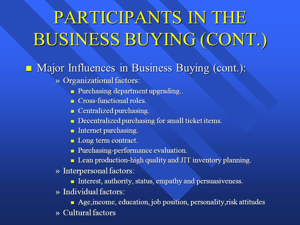 PARTICIPANTS IN THE BUSINESS BUYING (CONT.) n Major Influences in Business Buying (cont.): »Organizational factors: n Purchasing department upgrading.