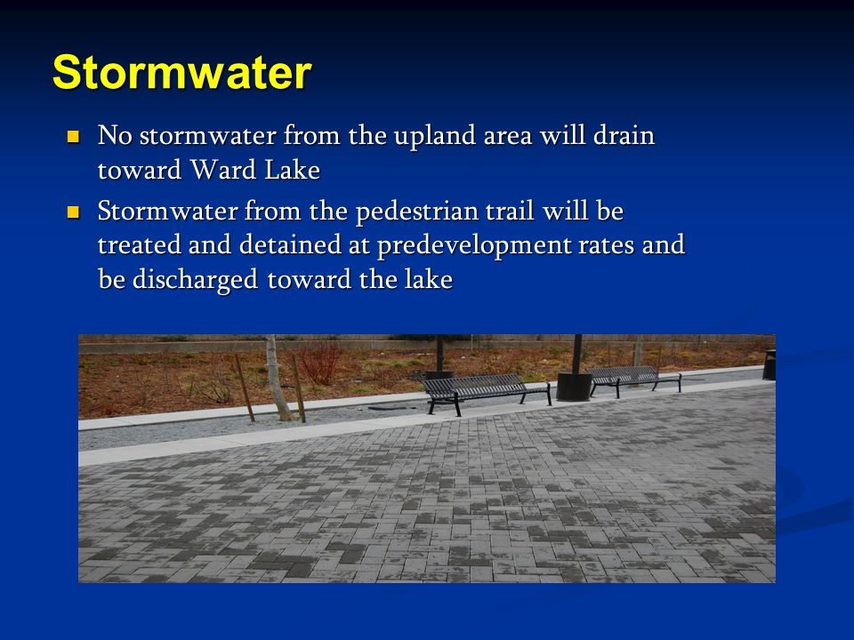 Stormwater No stormwater from the upland area will drain toward Ward Lake No stormwater from the upland area will drain toward Ward Lake Stormwater from the pedestrian trail will be treated and detained at predevelopment rates and be discharged toward the lake Stormwater from the pedestrian trail will be treated and detained at predevelopment rates and be discharged toward the lake