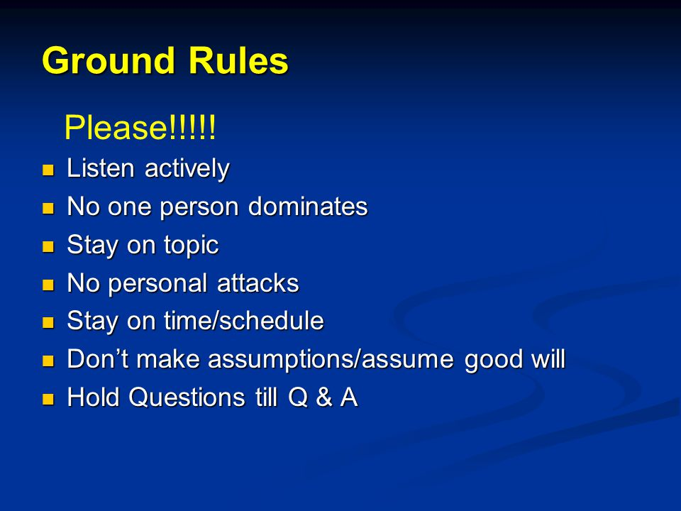 Ground Rules Listen actively Listen actively No one person dominates No one person dominates Stay on topic Stay on topic No personal attacks No personal attacks Stay on time/schedule Stay on time/schedule Dont make assumptions/assume good will Dont make assumptions/assume good will Hold Questions till Q & A Hold Questions till Q & A Please!!!!!