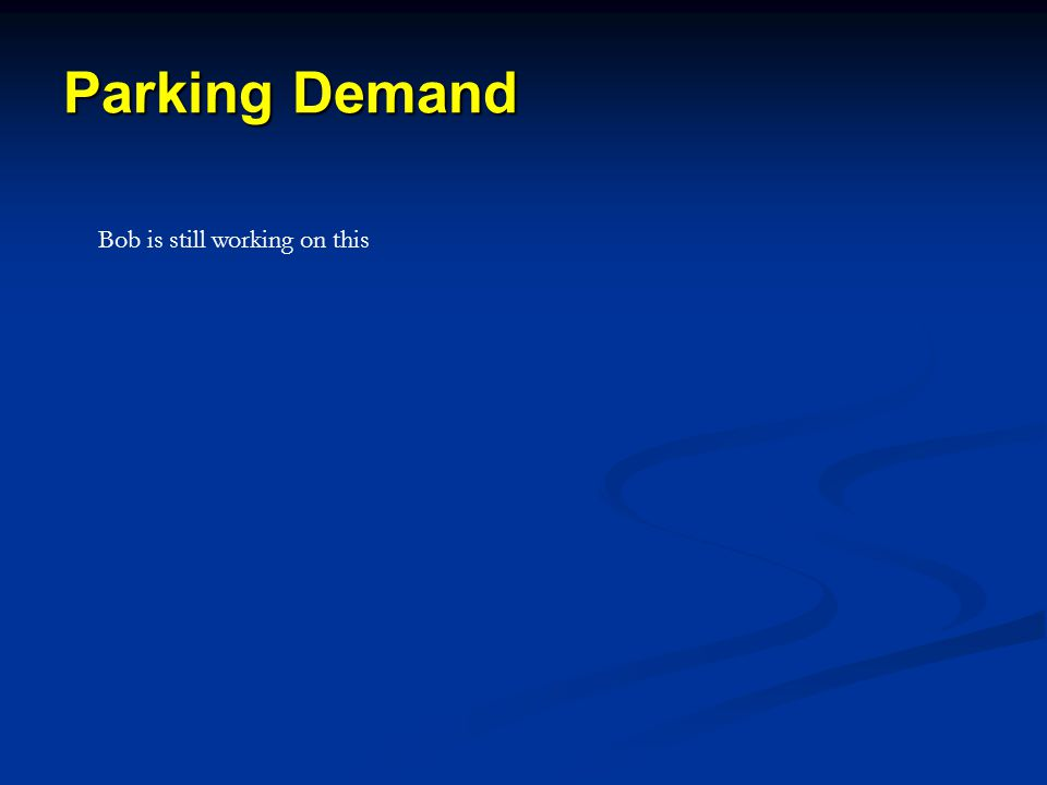 Parking Demand Bob is still working on this