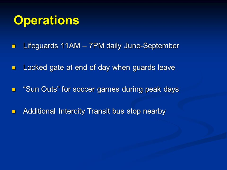 Operations Lifeguards 11AM – 7PM daily June-September Lifeguards 11AM – 7PM daily June-September Locked gate at end of day when guards leave Locked gate at end of day when guards leave Sun Outs for soccer games during peak days Sun Outs for soccer games during peak days Additional Intercity Transit bus stop nearby Additional Intercity Transit bus stop nearby