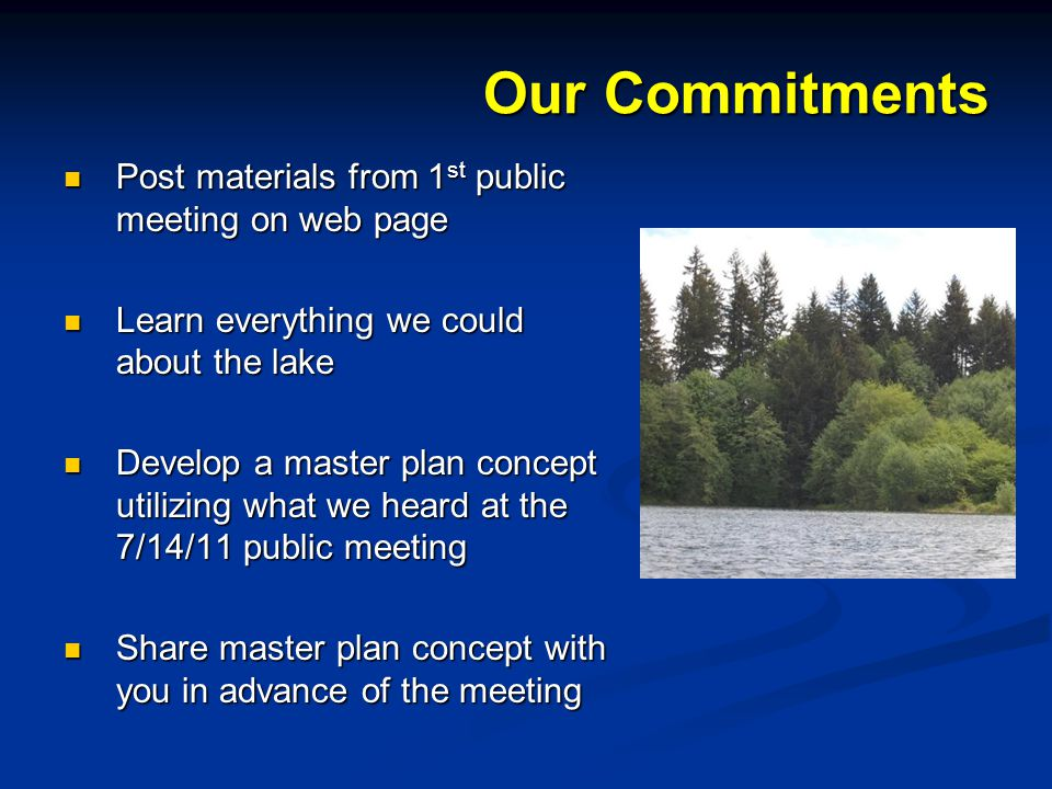 Our Commitments Post materials from 1 st public meeting on web page Post materials from 1 st public meeting on web page Learn everything we could about the lake Learn everything we could about the lake Develop a master plan concept utilizing what we heard at the 7/14/11 public meeting Develop a master plan concept utilizing what we heard at the 7/14/11 public meeting Share master plan concept with you in advance of the meeting Share master plan concept with you in advance of the meeting