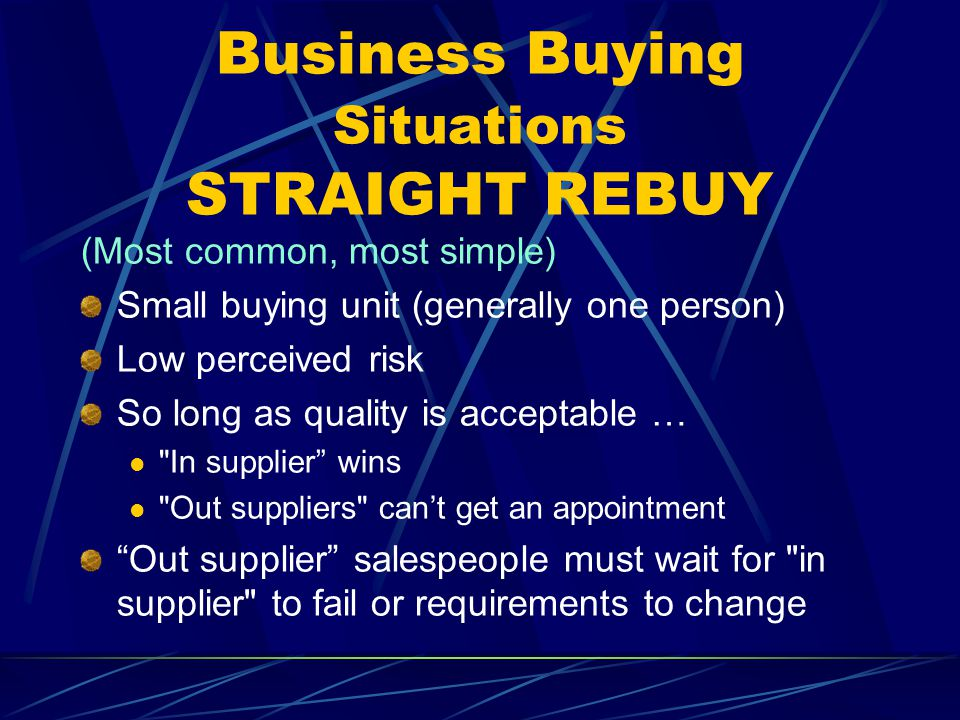 Business Buying Situations STRAIGHT REBUY (Most common, most simple) Small buying unit (generally one person) Low perceived risk So long as quality is