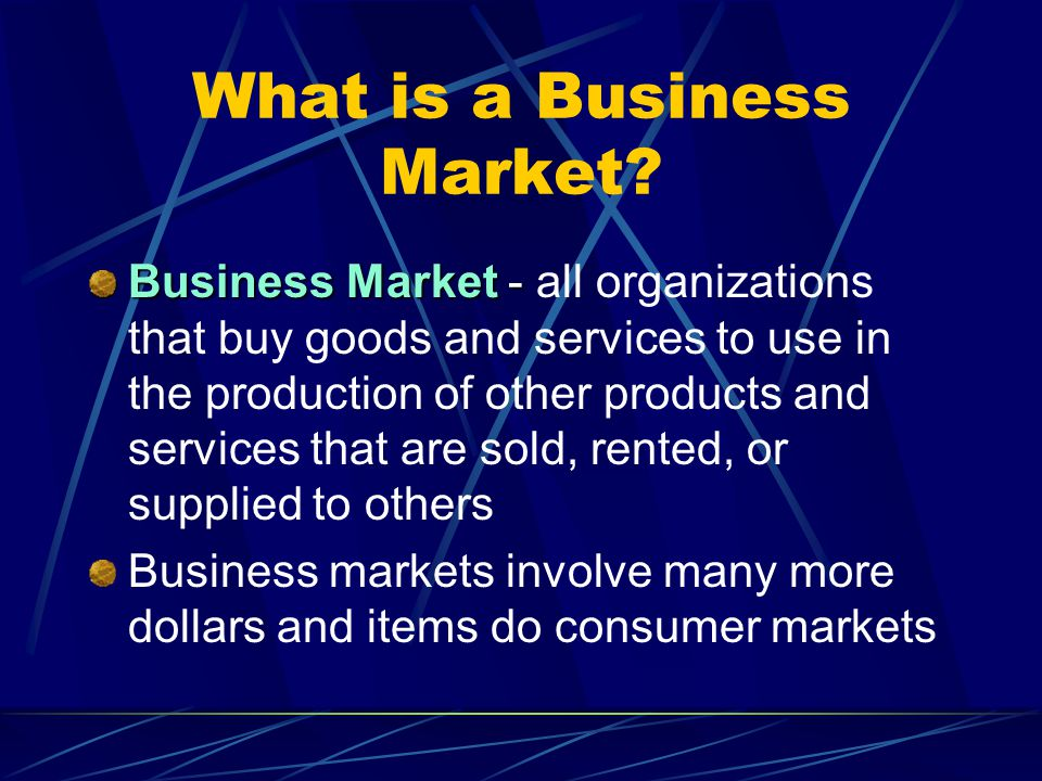 What is a Business Market? Business Market - Business Market - all organizations that buy goods and services to use in the production of other product