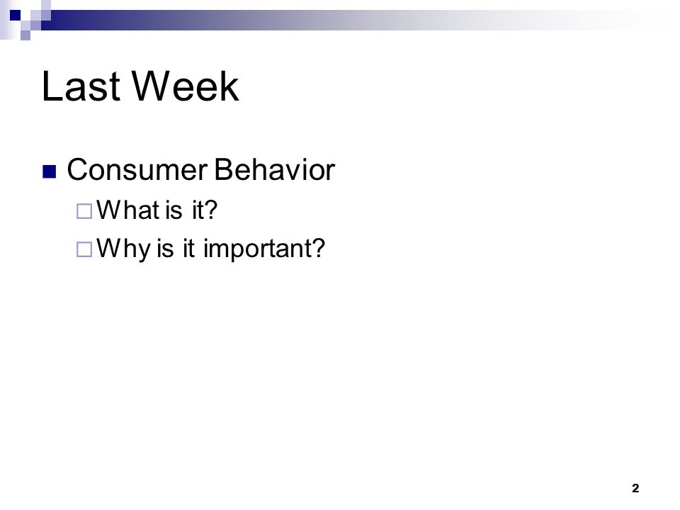 2 Last Week Consumer Behavior What is it? Why is it important?