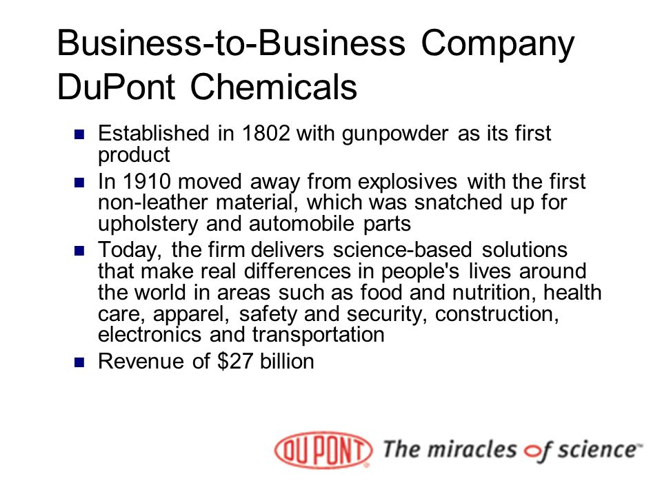 Business-to-Business Company DuPont Chemicals Established in 1802 with gunpowder as its first product In 1910 moved away from explosives with the firs