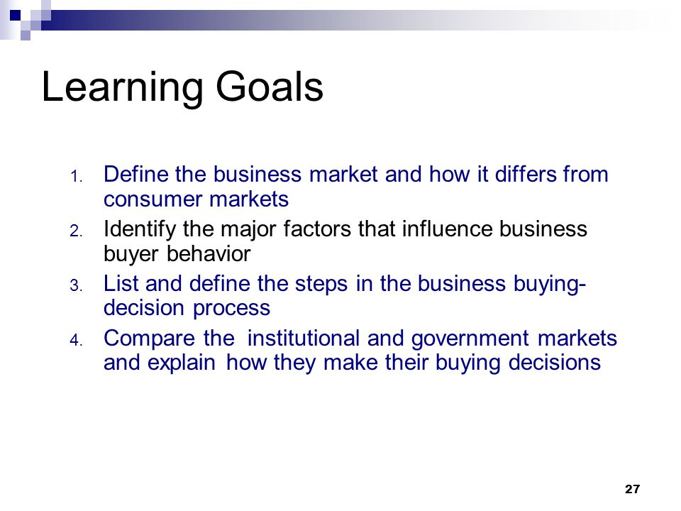 27 Learning Goals 1. Define the business market and how it differs from consumer markets 2. Identify the major factors that influence business buyer b