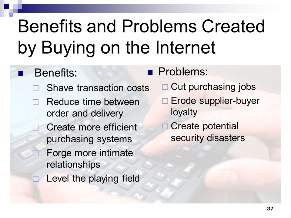 37 Benefits and Problems Created by Buying on the Internet Benefits: Shave transaction costs Reduce time between order and delivery Create more effici
