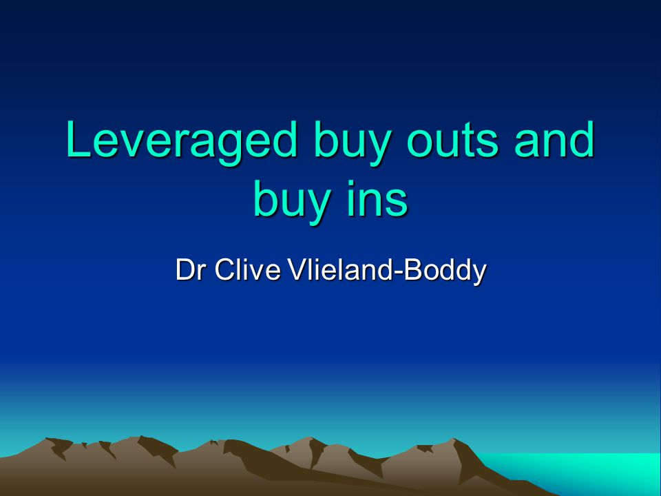 Leveraged buy outs and buy ins Dr Clive Vlieland-Boddy