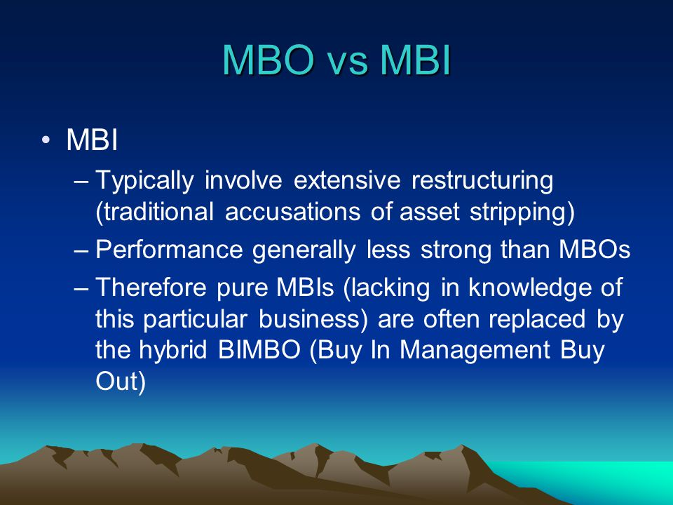 MBO vs MBI MBI –Typically involve extensive restructuring (traditional accusations of asset stripping) –Performance generally less strong than MBOs –Therefore pure MBIs (lacking in knowledge of this particular business) are often replaced by the hybrid BIMBO (Buy In Management Buy Out)