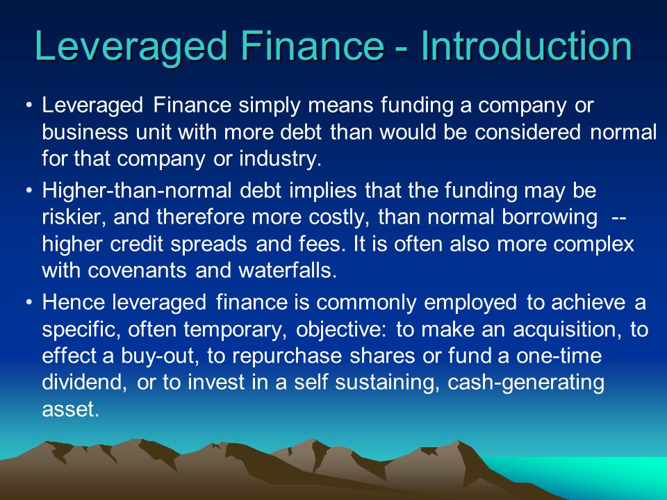 Leveraged Finance - Introduction Leveraged Finance simply means funding a company or business unit with more debt than would be considered normal for that company or industry.