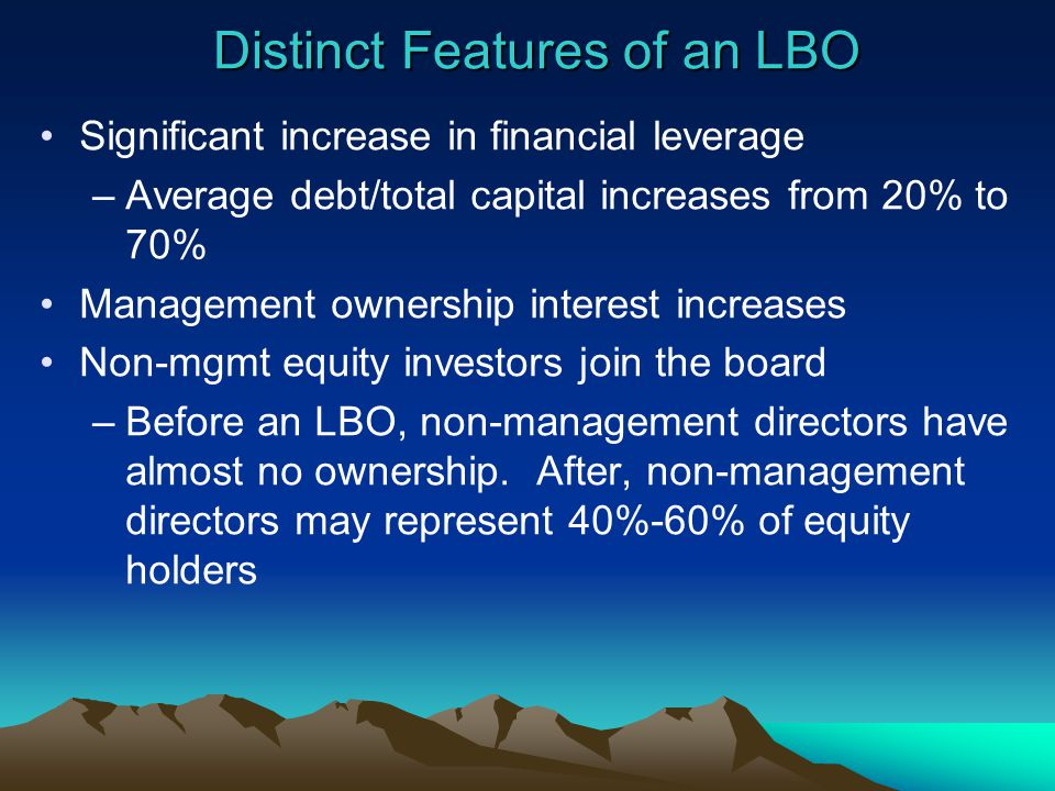 Distinct Features of an LBO Significant increase in financial leverage –Average debt/total capital increases from 20% to 70% Management ownership interest increases Non-mgmt equity investors join the board –Before an LBO, non-management directors have almost no ownership.
