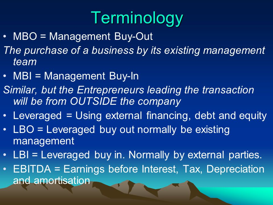 Terminology MBO = Management Buy-Out The purchase of a business by its existing management team MBI = Management Buy-In Similar, but the Entrepreneurs leading the transaction will be from OUTSIDE the company Leveraged = Using external financing, debt and equity LBO = Leveraged buy out normally be existing management LBI = Leveraged buy in.