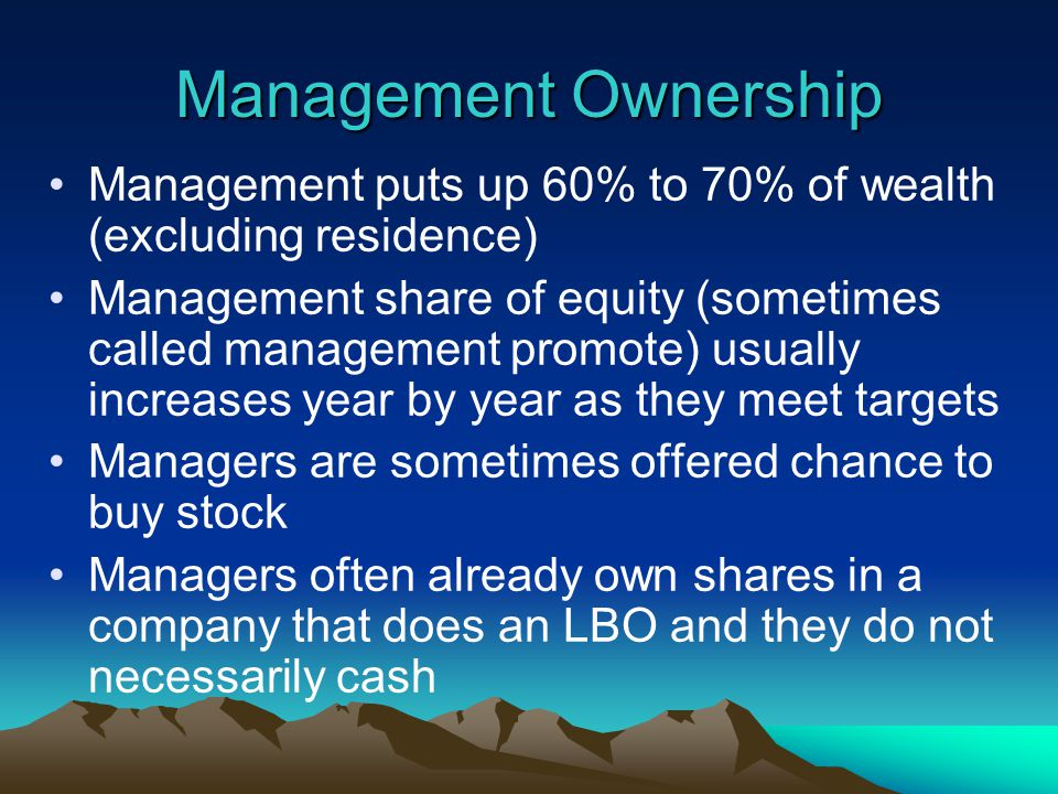 Management Ownership Management puts up 60% to 70% of wealth (excluding residence) Management share of equity (sometimes called management promote) usually increases year by year as they meet targets Managers are sometimes offered chance to buy stock Managers often already own shares in a company that does an LBO and they do not necessarily cash