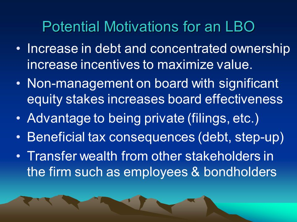 Potential Motivations for an LBO Increase in debt and concentrated ownership increase incentives to maximize value.