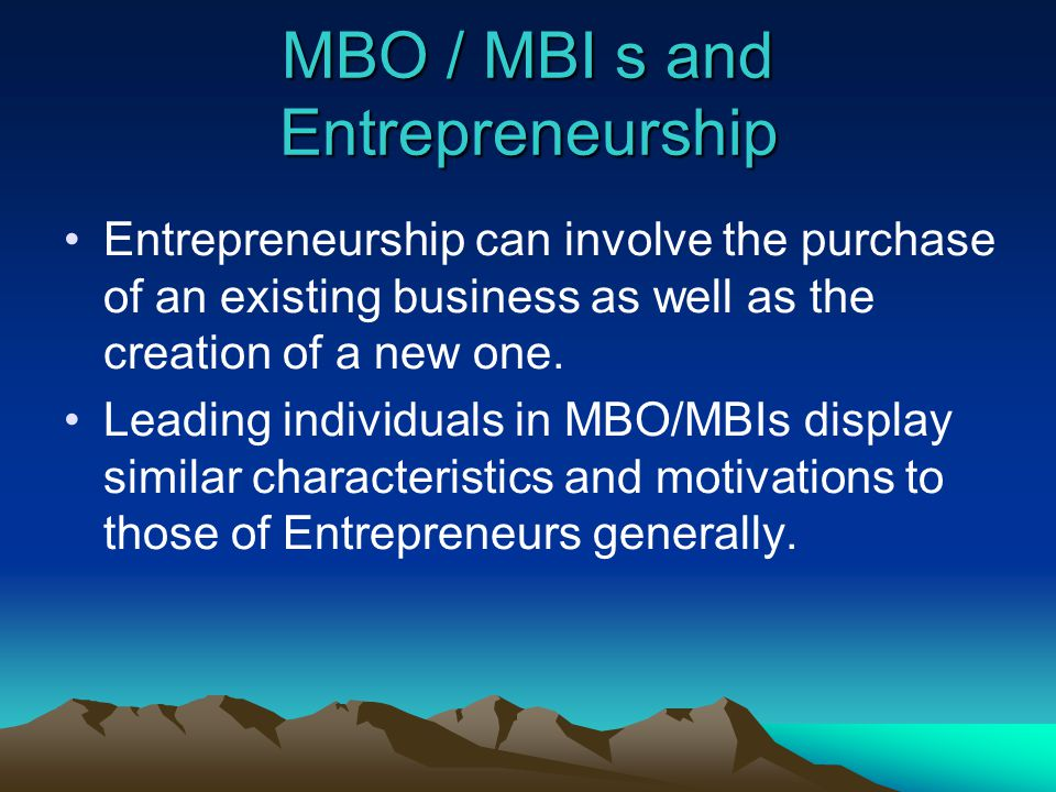 MBO / MBI s and Entrepreneurship Entrepreneurship can involve the purchase of an existing business as well as the creation of a new one.