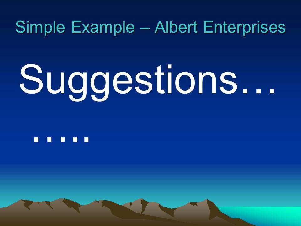 Simple Example – Albert Enterprises Suggestions… …..