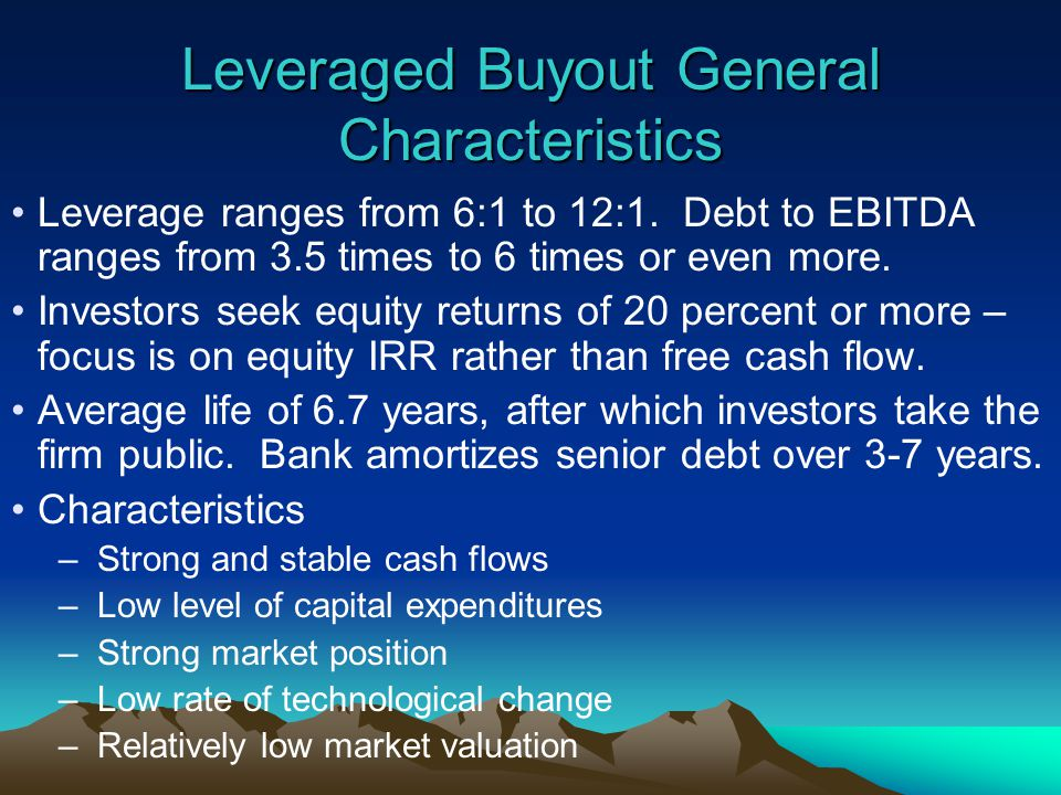 Leveraged Buyout General Characteristics Leverage ranges from 6:1 to 12:1.