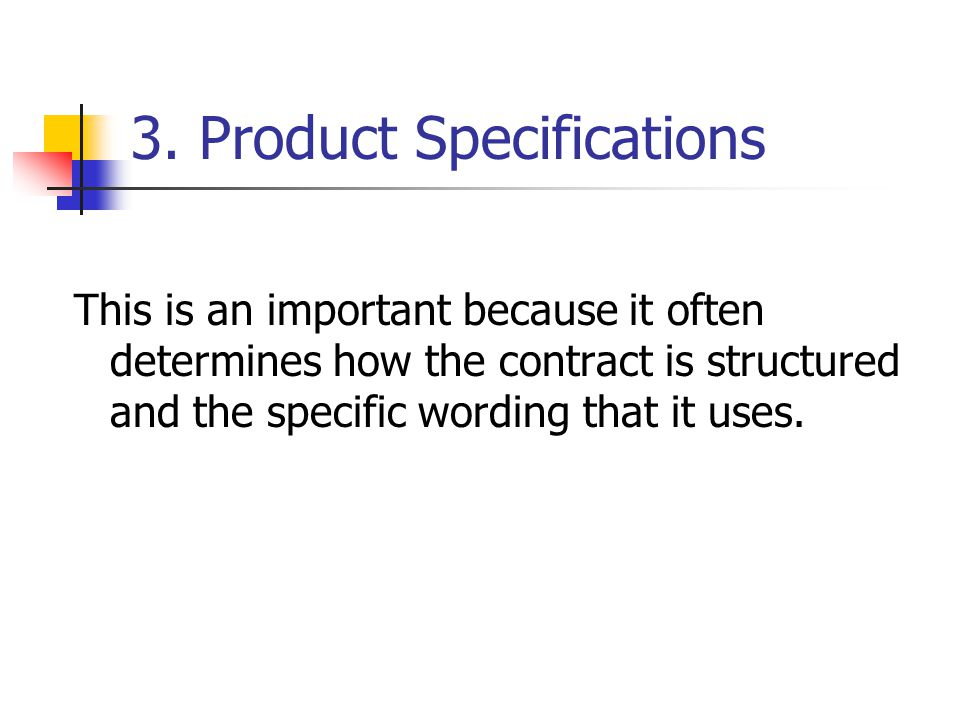 3. Product Specifications This is an important because it often determines how the contract is structured and the specific wording that it uses.