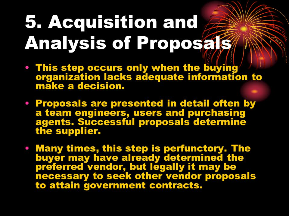 5. Acquisition and Analysis of Proposals This step occurs only when the buying organization lacks adequate information to make a decision. Proposals a