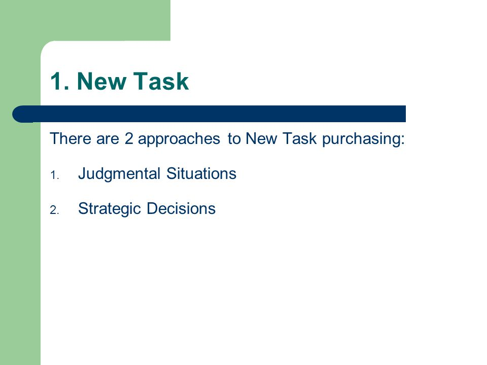 1. New Task There are 2 approaches to New Task purchasing: 1. Judgmental Situations 2. Strategic Decisions