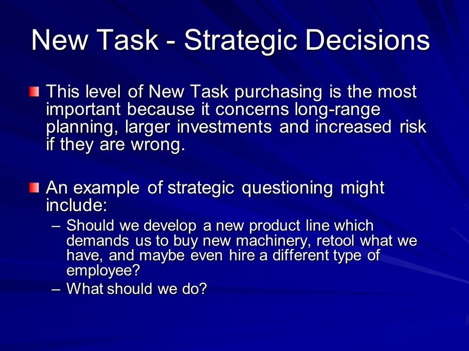 New Task - Strategic Decisions This level of New Task purchasing is the most important because it concerns long-range planning, larger investments and