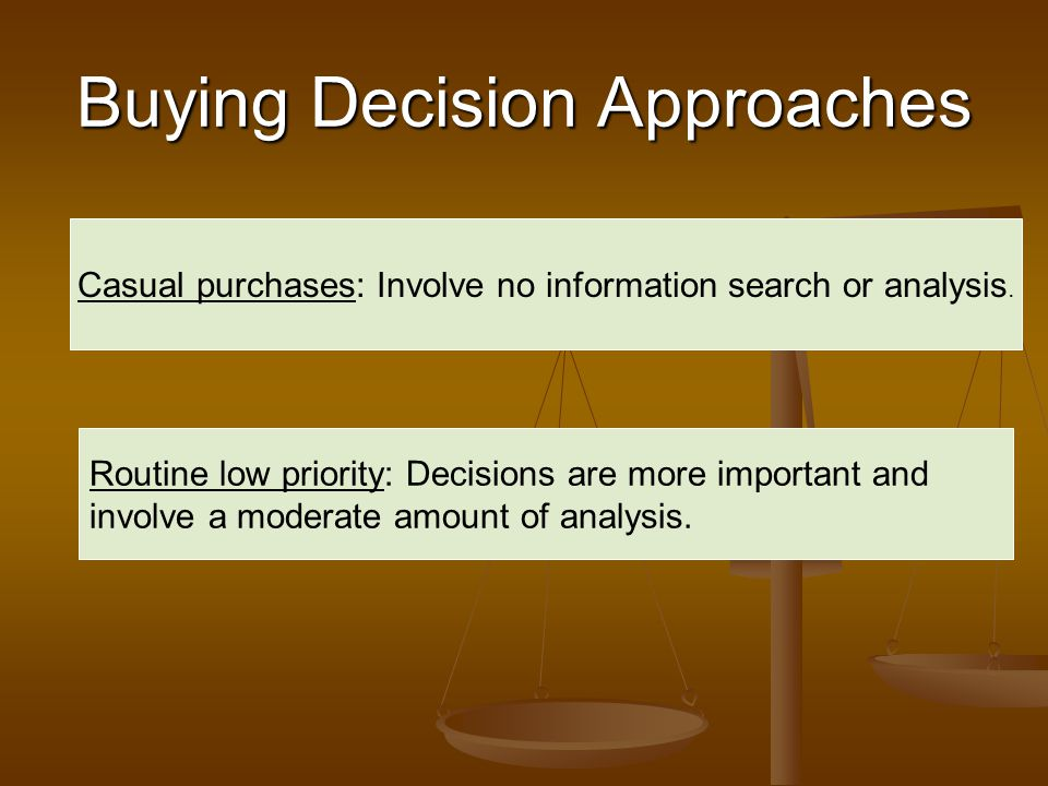 Buying Decision Approaches Casual purchases: Involve no information search or analysis. Routine low priority: Decisions are more important and involve