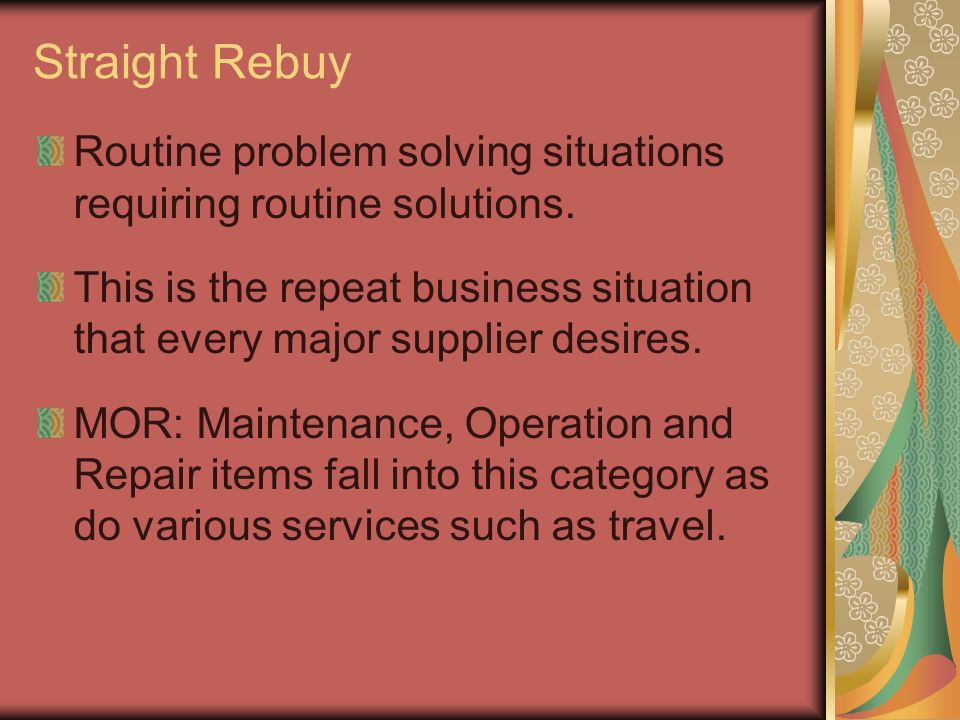 Straight Rebuy Routine problem solving situations requiring routine solutions. This is the repeat business situation that every major supplier desires