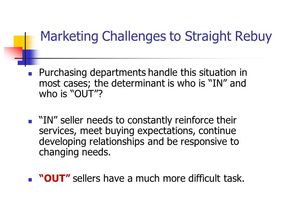 Marketing Challenges to Straight Rebuy Purchasing departments handle this situation in most cases; the determinant is who is IN and who is OUT? IN sel