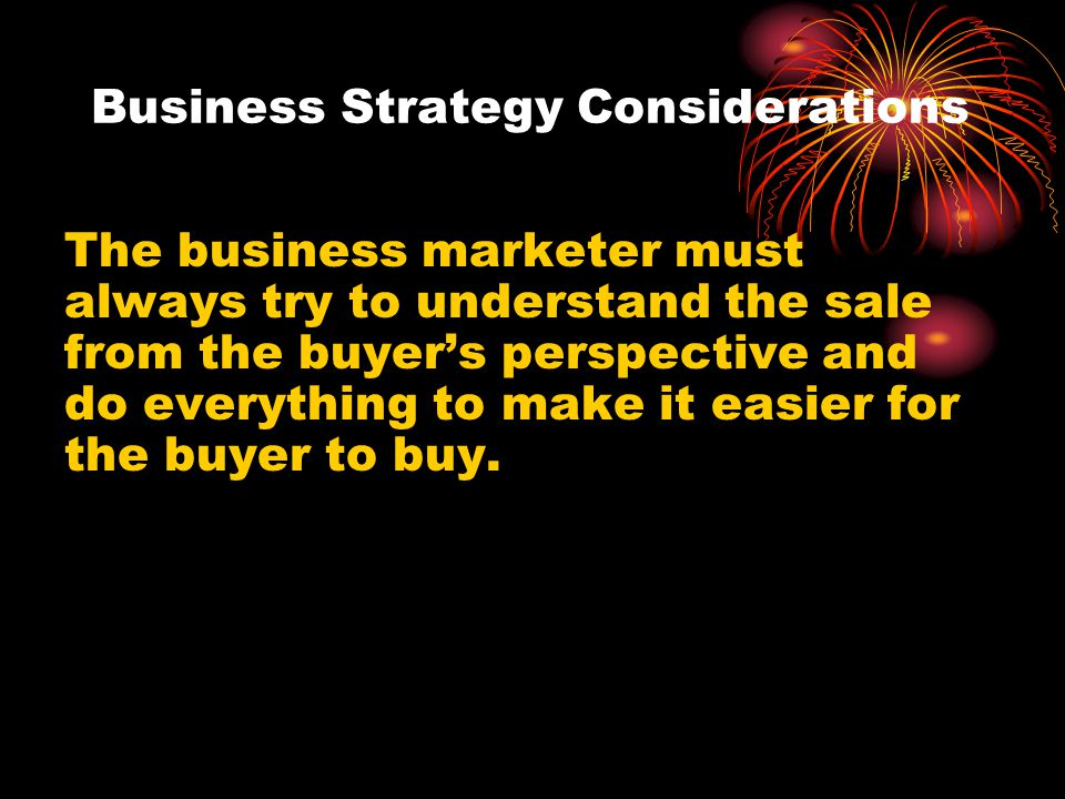 Business Strategy Considerations The business marketer must always try to understand the sale from the buyers perspective and do everything to make it