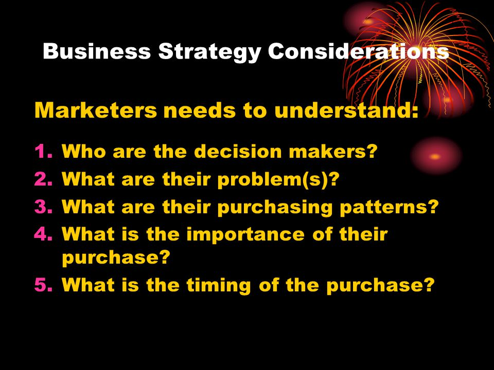 Business Strategy Considerations Marketers needs to understand: 1.Who are the decision makers? 2.What are their problem(s)? 3.What are their purchasin