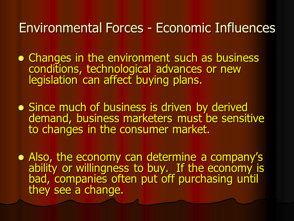 Environmental Forces - Economic Influences Changes in the environment such as business conditions, technological advances or new legislation can affec